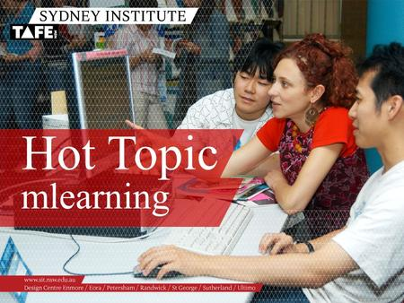 Hot Topic mlearning. Ambition in Action www.sit.nsw.edu.au Paula Williams Jo Kay Mobile Technology in Education Getting the message across ANYWHERE, ANYTIME…