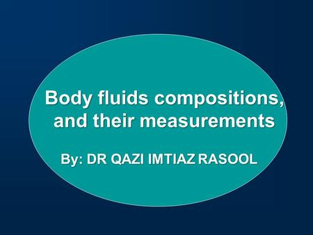 Body fluids compositions, and their measurements By: DR QAZI IMTIAZ RASOOL.