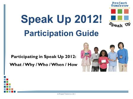 © Project Tomorrow 2011 Participating in Speak Up 2012: What / Why / Who / When / How Speak Up 2012! Participation Guide.