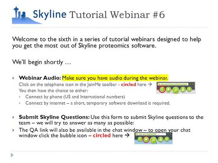 Tutorial Webinar #6 Welcome to the sixth in a series of tutorial webinars designed to help you get the most out of Skyline proteomics software. We'll begin.