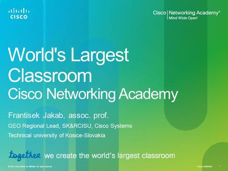 Cisco Confidential 1 © 2010 Cisco and/or its affiliates. All rights reserved. World's Largest Classroom Cisco Networking Academy Frantisek Jakab, assoc.