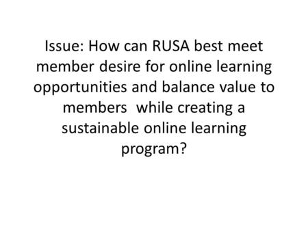 Issue: How can RUSA best meet member desire for online learning opportunities and balance value to members while creating a sustainable online learning.