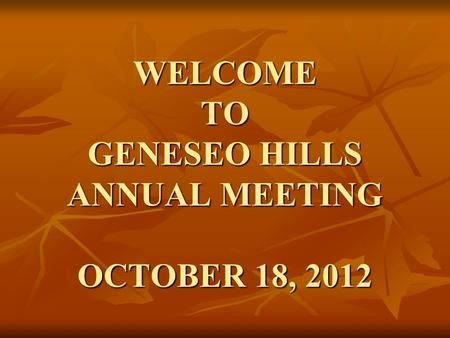 WELCOME TO GENESEO HILLS ANNUAL MEETING OCTOBER 18, 2012.