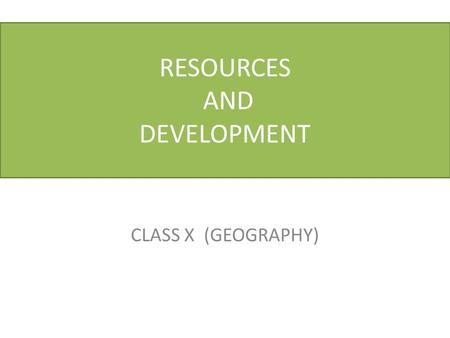 "CLASS X (GEOGRAPHY) RESOURCES AND DEVELOPMENT. GEOGRAPHY: CLASS 10 TH CHAPTER 1: RESOURCE AND DEVELOPMENT RESOURCE Definition of a Resource ""Something."