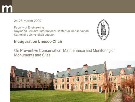 24-25 March 2009 Faculty of Engineering Raymond Lemaire International Center for Conservation Katholieke Universiteit Leuven Inauguration Unesco Chair.