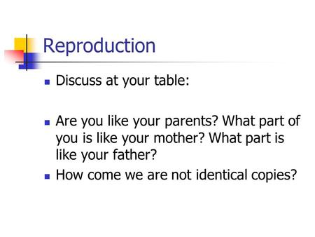 Reproduction Discuss at your table: Are you like your parents? What part of you is like your mother? What part is like your father? How come we are not.