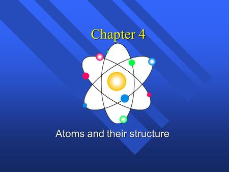 Chapter 4 Atoms and their structure History of the atom n Not the history of atom, but the idea of the atom. n Original idea Ancient Greece (400 B.C.)