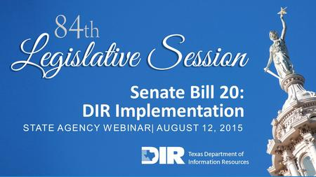TECHNOLOGY SOLUTIONS FOR GOVERNMENT AND EDUCATION 1 Senate Bill 20: DIR Implementation STATE AGENCY WEBINAR| AUGUST 12, 2015 Texas Department of Information.