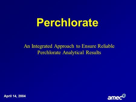 Perchlorate April 14, 2004 An Integrated Approach to Ensure Reliable Perchlorate Analytical Results.