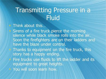 Transmitting Pressure in a Fluid  Think about this…  Sirens of a fire truck pierce the morning silence while black smoke rolls into the air. Soon the.