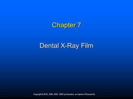 Copyright © 2012, 2006, 2000, 1996 by Saunders, an imprint of Elsevier Inc. Chapter 7 Dental X-Ray Film.