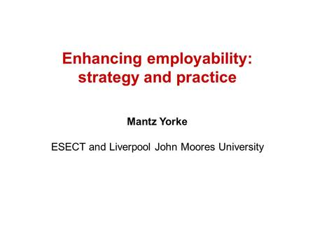 Enhancing employability: strategy and practice Mantz Yorke ESECT and Liverpool John Moores University.