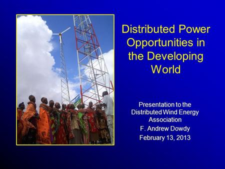 Distributed Power Opportunities in the Developing World Presentation to the Distributed Wind Energy Association F. Andrew Dowdy February 13, 2013.