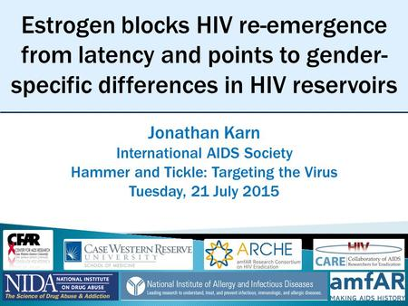Estrogen blocks HIV re-emergence from latency and points to gender- specific differences in HIV reservoirs Jonathan Karn International AIDS Society Hammer.