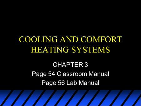 COOLING AND COMFORT HEATING SYSTEMS CHAPTER 3 Page 54 Classroom Manual Page 56 Lab Manual.