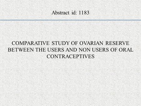 COMPARATIVE STUDY OF OVARIAN RESERVE BETWEEN THE USERS AND NON USERS OF ORAL CONTRACEPTIVES Abstract id: 1183.