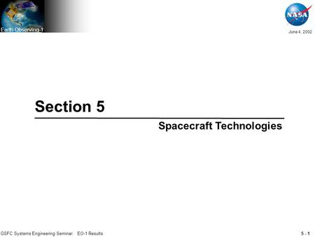 5 - 1 June 4, 2002 Earth Observing-1 GSFC Systems Engineering Seminar: EO-1 Results Section 5 Spacecraft Technologies.