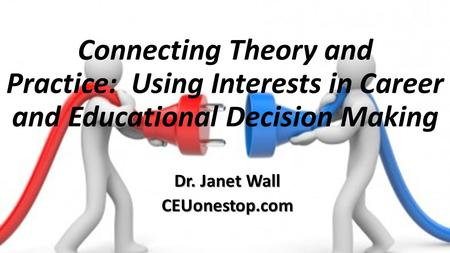 Connecting Theory and Practice: Using Interests in Career and Educational Decision Making Dr. Janet Wall CEUonestop.com.