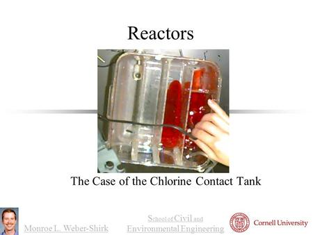Monroe L. Weber-Shirk S chool <strong>of</strong> Civil and Environmental Engineering Reactors The Case <strong>of</strong> the Chlorine Contact Tank 