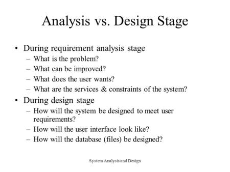 System Analysis and Design Analysis vs. Design Stage During requirement analysis stage –What is the problem? –What can be improved? –What does the user.