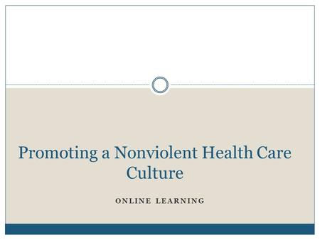 ONLINE LEARNING Promoting a Nonviolent Health Care Culture.