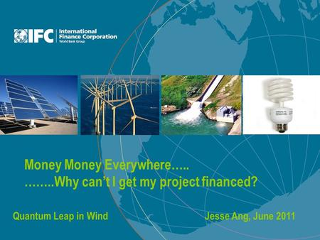 Money Money Everywhere….. ……..Why can't I get my project financed? Quantum Leap in WindJesse Ang, June 2011.