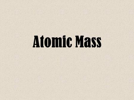 Atomic Mass. Isotopes Reminder Yesterday we learned that the mass of all atoms of a certain element are not always the same –Some atoms may have more.
