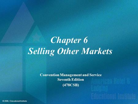 © 2006, Educational Institute Chapter 6 Selling Other Markets Convention Management and Service Seventh Edition (478CSB)