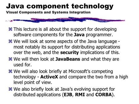 Java component technology Visual Components and Systems Integration zThis lecture is all about the support for developing software components for the Java.