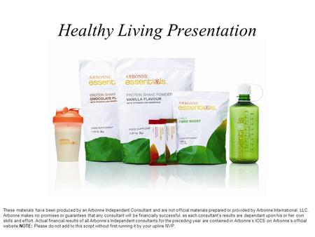 Healthy Living Presentation These materials have been produced by an Arbonne Independent Consultant and are not official materials prepared or provided.