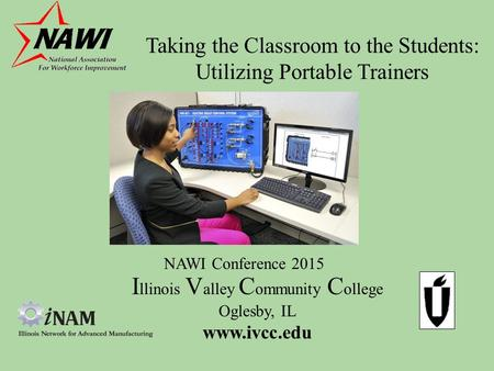 Taking the Classroom to the Students: Utilizing Portable Trainers I llinois V alley C ommunity C ollege Oglesby, IL www.ivcc.edu NAWI Conference 2015.