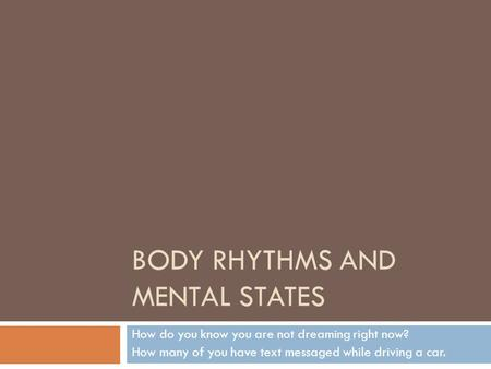 BODY RHYTHMS AND MENTAL STATES How do you know you are not dreaming right now? How many of you have text messaged while driving a car.