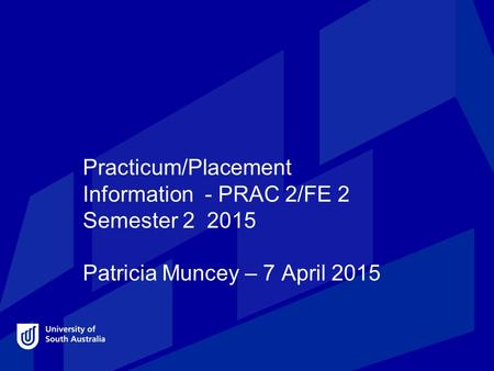 Practicum/Placement Information - PRAC 2/FE 2 Semester 2 2015 Patricia Muncey – 7 April 2015.