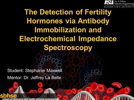 1 The Detection of Fertility Hormones via Antibody Immobilization and Electrochemical Impedance Spectroscopy Student: Stephanie Maxwell Mentor: Dr. Jeffrey.