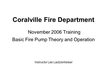 Coralville Fire Department November 2006 Training Basic Fire Pump Theory and Operation Instructor Lee Lautzenheiser.