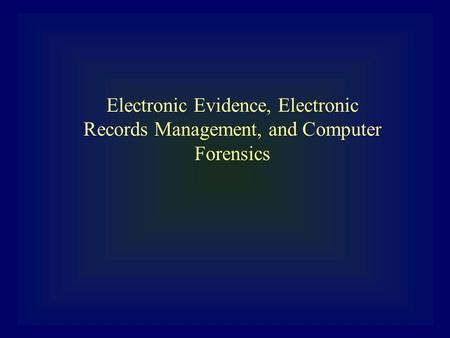 Electronic Evidence, Electronic Records Management, and <strong>Computer</strong> Forensics.