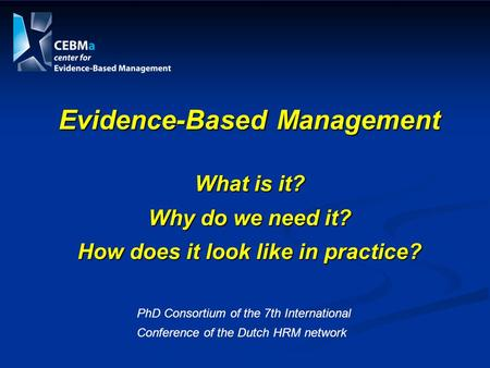 Evidence-Based Management What is it? Why do we need it? How does it look like in practice? PhD Consortium of the 7th International Conference of the Dutch.