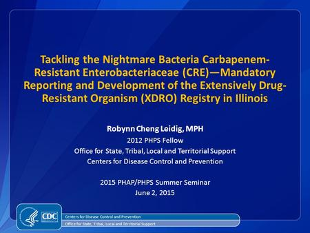 Tackling the Nightmare Bacteria Carbapenem- Resistant Enterobacteriaceae (CRE)—Mandatory Reporting and Development of the Extensively Drug- Resistant Organism.