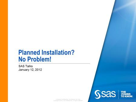 Company Confidential - For Internal Use Only Copyright © 2010, SAS Institute Inc. All rights reserved. Planned Installation? No Problem! SAS Talks January.