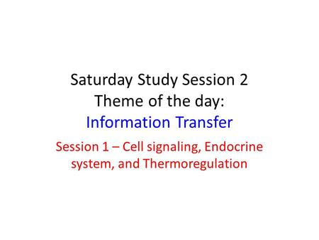 Saturday Study Session 2 Theme of the day: Information Transfer Session 1 – Cell signaling, Endocrine system, and Thermoregulation.