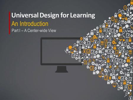 Universal Design for Learning An Introduction Part I – A Center-wide View.