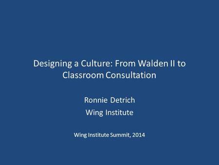 Designing a Culture: From Walden II to Classroom Consultation Ronnie Detrich Wing Institute Wing Institute Summit, 2014.