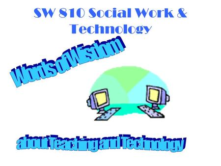 SW 810 Social Work & Technology. Welcome  Sample Presentation  Serves as an introduction to Lee's Class Site  One method of delivering information.