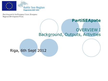 PartiSEApate OVERVIEW I Background, Outputs, Activities Riga, 6th Sept 2012 Part-financed by the European Union (European Regional Development Fund)