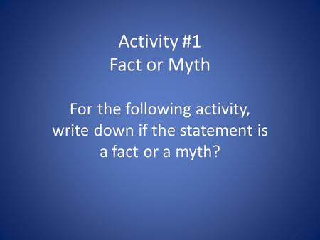 Activity #1 Fact or Myth For the following activity, write down if the statement is a fact or a myth?