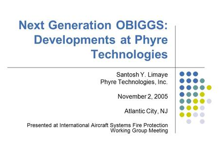 Next Generation OBIGGS: Developments at Phyre Technologies Santosh Y. Limaye Phyre Technologies, Inc. November 2, 2005 Atlantic City, NJ Presented at International.