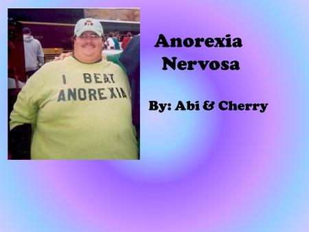 Anorexia Nervosa By: Abi & Cherry. Anorexia Nervosa is…. One type of eating disorder in which a person starves him or herself and weighs 15% (or more)