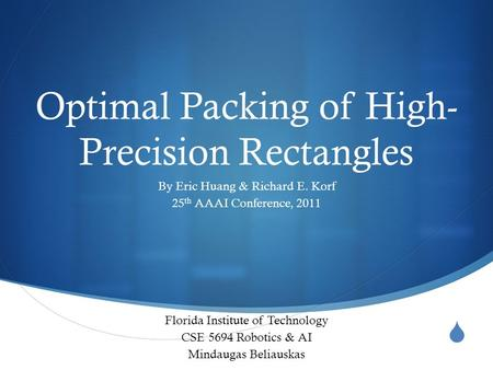  Optimal Packing of High- Precision Rectangles By Eric Huang & Richard E. Korf 25 th AAAI Conference, 2011 Florida Institute of Technology CSE 5694 Robotics.