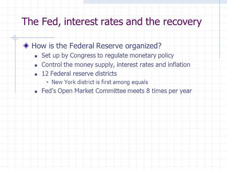 The Fed, interest rates and the recovery How is the Federal Reserve organized? Set up by Congress to regulate monetary policy Control the money supply,