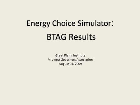 Energy Choice Simulator : BTAG Results Great Plains Institute Midwest Governors Association August 05, 2009.